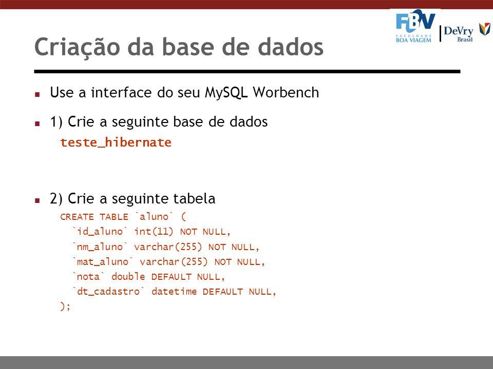 Criação da base de dados n Use a interface do seu MySQL Worbench n 1) Crie a seguinte base de dados teste_hibernate n 2) Crie a seguinte tabela CREATE TABLE `aluno` ( `id_aluno` int(11) NOT NULL, `nm_aluno` varchar(255) NOT NULL, `mat_aluno` varchar(255) NOT NULL, `nota` double DEFAULT NULL, `dt_cadastro` datetime DEFAULT NULL, );
