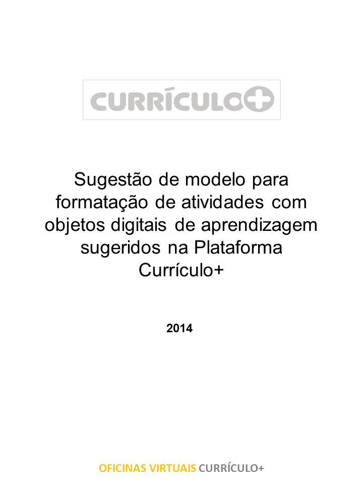 Sugestão de modelo para formatação de atividades com objetos digitais de aprendizagem sugeridos na Plataforma Currículo+ 2014 OFICINAS VIRTUAIS CURRÍC