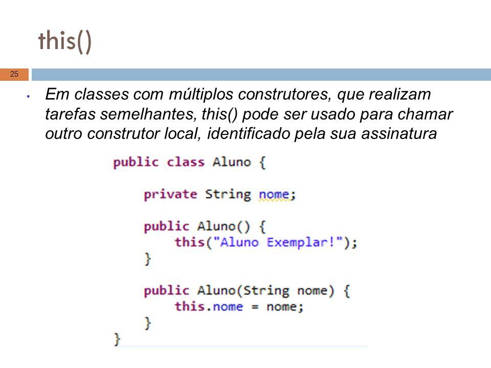 this() 25 Em classes com múltiplos construtores, que realizam tarefas semelhantes, this() pode ser usado para chamar outro construtor local, identific
