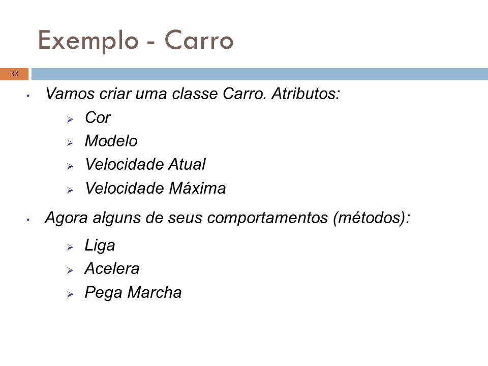 Exemplo - Carro 33 Vamos criar uma classe Carro. Atributos:  Cor  Modelo  Velocidade Atual  Velocidade Máxima Agora alguns de seus comportamentos