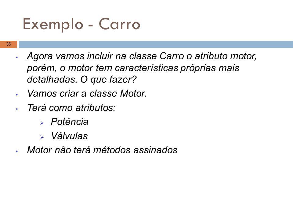 Exemplo - Carro 36 Agora vamos incluir na classe Carro o atributo motor, porém, o motor tem características próprias mais detalhadas. O que fazer? Vam