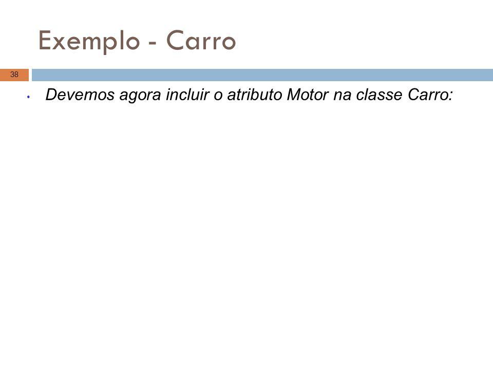 Exemplo - Carro 38 Devemos agora incluir o atributo Motor na classe Carro: