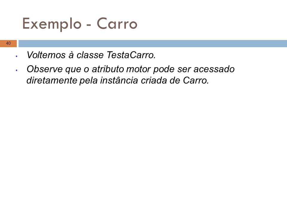 Exemplo - Carro 40 Voltemos à classe TestaCarro. Observe que o atributo motor pode ser acessado diretamente pela instância criada de Carro.