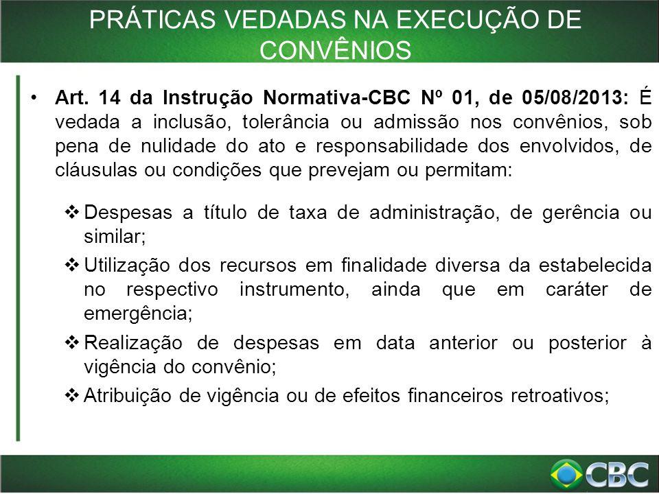 PRÁTICAS VEDADAS NA EXECUÇÃO DE CONVÊNIOS Art. 14 da Instrução Normativa-CBC Nº 01, de 05/08/2013: É vedada a inclusão, tolerância ou admissão nos con