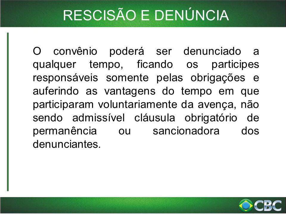 RESCISÃO E DENÚNCIA O convênio poderá ser denunciado a qualquer tempo, ficando os participes responsáveis somente pelas obrigações e auferindo as vant