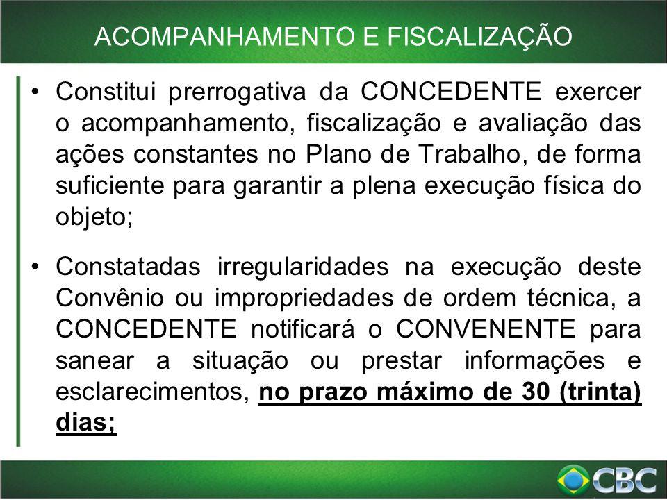 ACOMPANHAMENTO E FISCALIZAÇÃO Constitui prerrogativa da CONCEDENTE exercer o acompanhamento, fiscalização e avaliação das ações constantes no Plano de