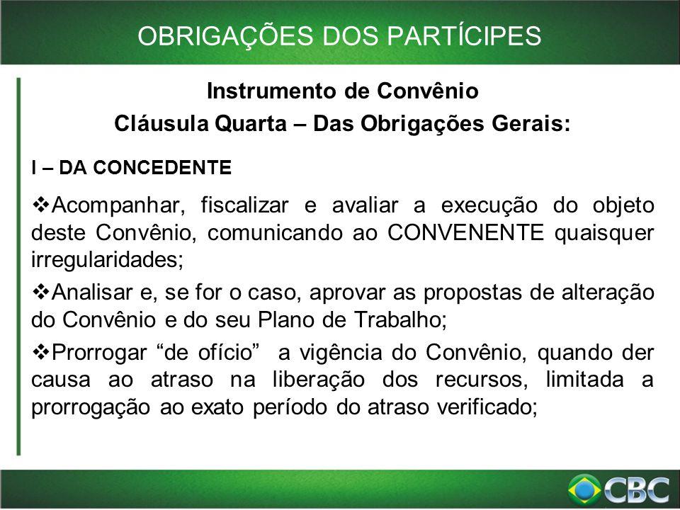 OBRIGAÇÕES DOS PARTÍCIPES Instrumento de Convênio Cláusula Quarta – Das Obrigações Gerais: I – DA CONCEDENTE  Acompanhar, fiscalizar e avaliar a exec