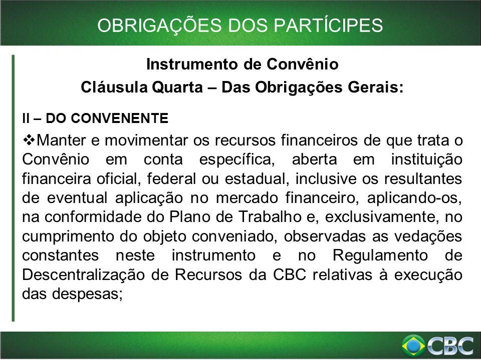 OBRIGAÇÕES DOS PARTÍCIPES Instrumento de Convênio Cláusula Quarta – Das Obrigações Gerais: II – DO CONVENENTE  Manter e movimentar os recursos financ