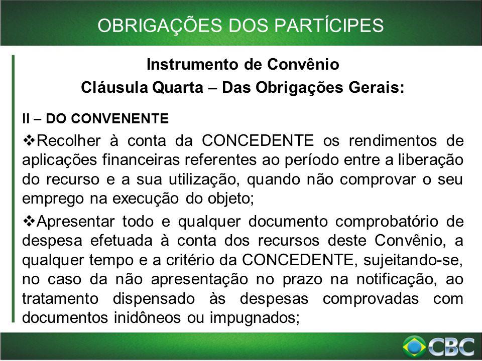 OBRIGAÇÕES DOS PARTÍCIPES Instrumento de Convênio Cláusula Quarta – Das Obrigações Gerais: II – DO CONVENENTE  Recolher à conta da CONCEDENTE os rend