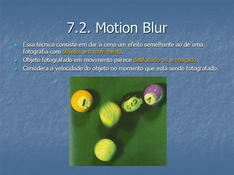 7.2. Motion Blur Essa técnica consiste em dar a cena um efeito semelhante ao de uma fotografia com objetos em movimento. Essa técnica consiste em dar