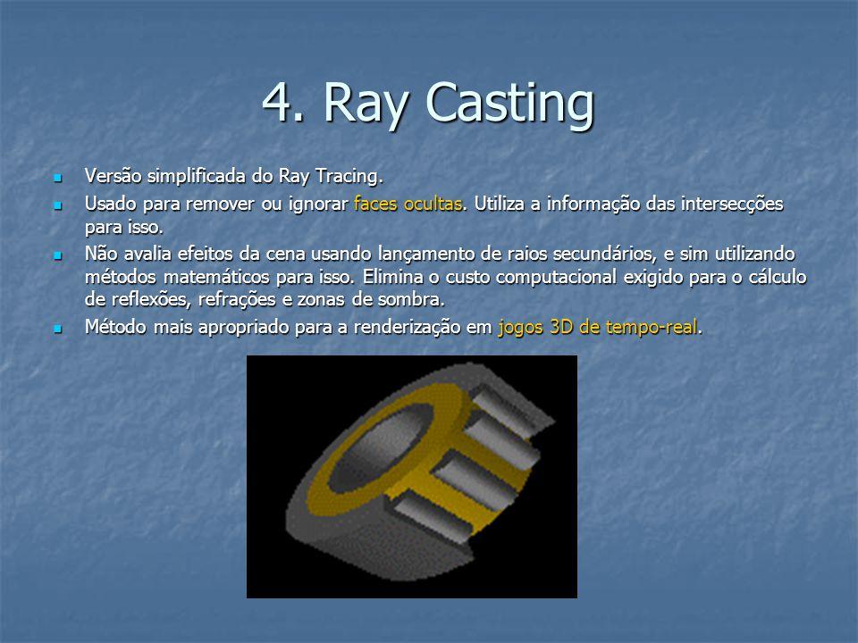 4. Ray Casting Versão simplificada do Ray Tracing. Versão simplificada do Ray Tracing. Usado para remover ou ignorar faces ocultas. Utiliza a informaç
