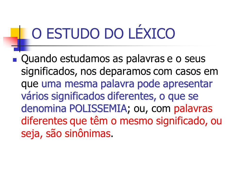 O ESTUDO DO LÉXICO uma mesma palavra pode apresentar vários significados diferentes, o que se denomina POLISSEMIA; Quando estudamos as palavras e o se