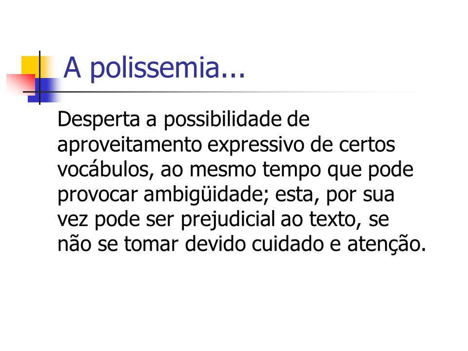 A polissemia... Desperta a possibilidade de aproveitamento expressivo de certos vocábulos, ao mesmo tempo que pode provocar ambigüidade; esta, por sua