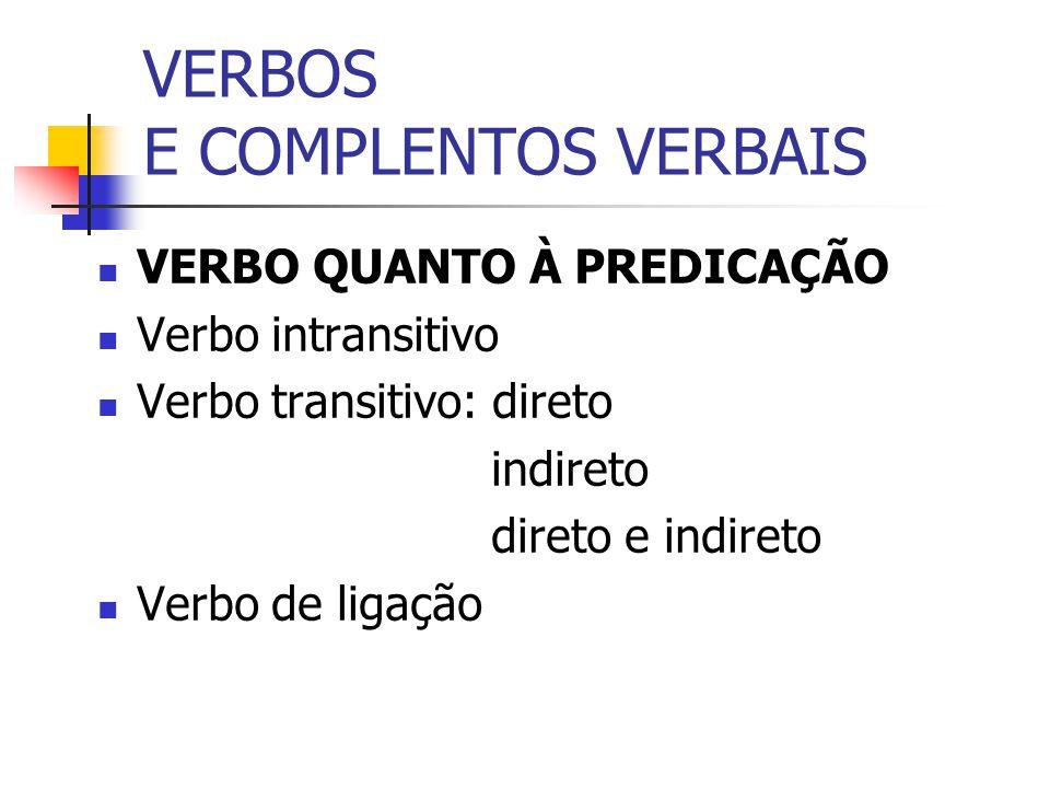 VERBOS E COMPLENTOS VERBAIS VERBO QUANTO À PREDICAÇÃO Verbo intransitivo Verbo transitivo: direto indireto direto e indireto Verbo de ligação