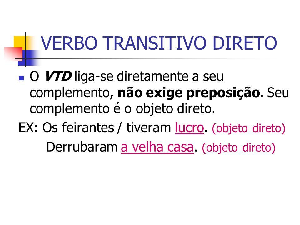 VERBO TRANSITIVO DIRETO O VTD liga-se diretamente a seu complemento, não exige preposição. Seu complemento é o objeto direto. EX: Os feirantes / tiver