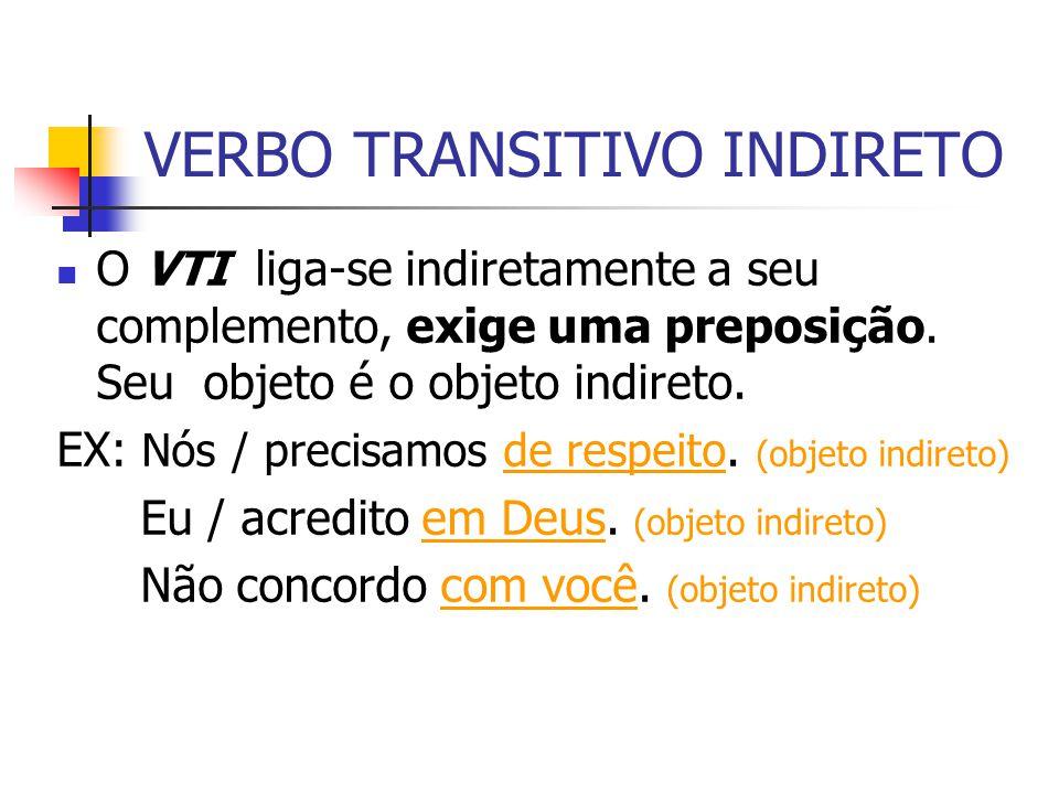 VERBO TRANSITIVO INDIRETO O VTI liga-se indiretamente a seu complemento, exige uma preposição. Seu objeto é o objeto indireto. EX: Nós / precisamos de