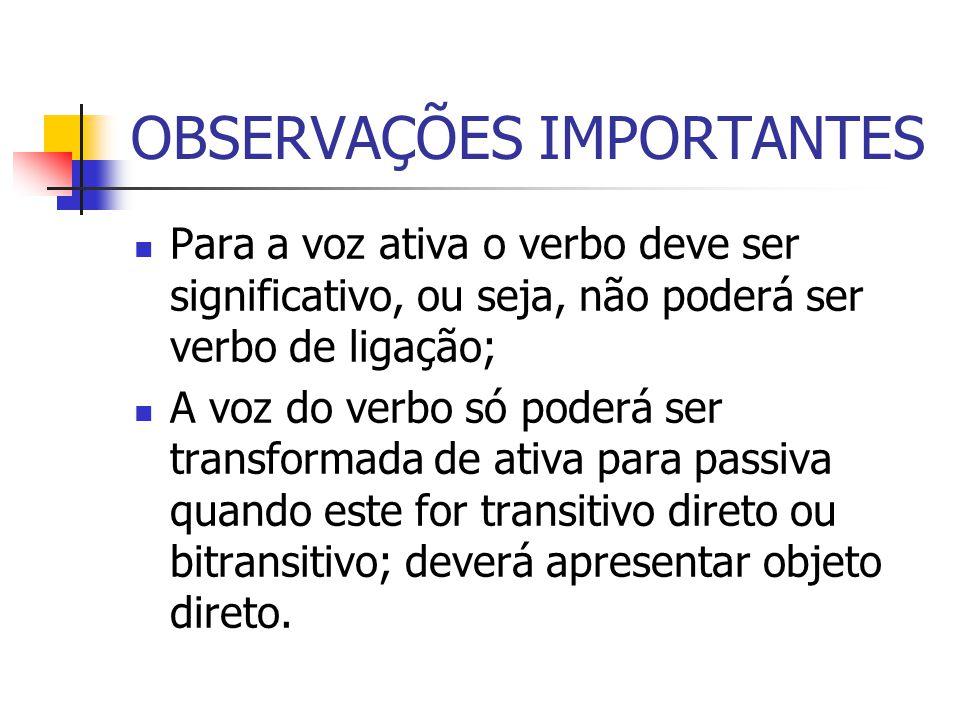 OBSERVAÇÕES IMPORTANTES Para a voz ativa o verbo deve ser significativo, ou seja, não poderá ser verbo de ligação; A voz do verbo só poderá ser transf