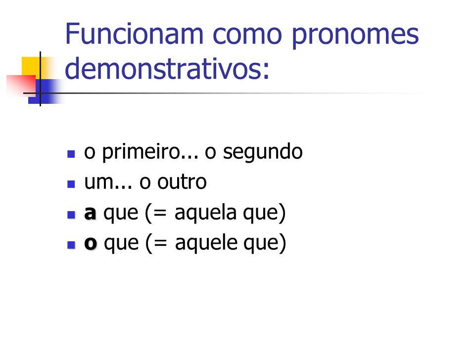 Funcionam como pronomes demonstrativos: o primeiro... o segundo um... o outro a a que (= aquela que) o o que (= aquele que)