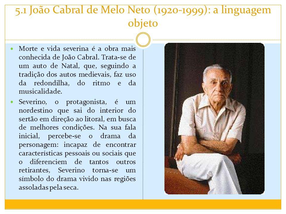 5.1 João Cabral de Melo Neto (1920-1999): a linguagem objeto Morte e vida severina é a obra mais conhecida de João Cabral. Trata-se de um auto de Nata