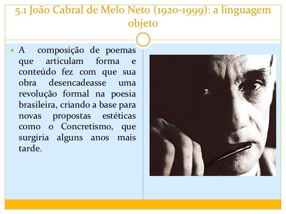 5.1 João Cabral de Melo Neto (1920-1999): a linguagem objeto A composição de poemas que articulam forma e conteúdo fez com que sua obra desencadeasse