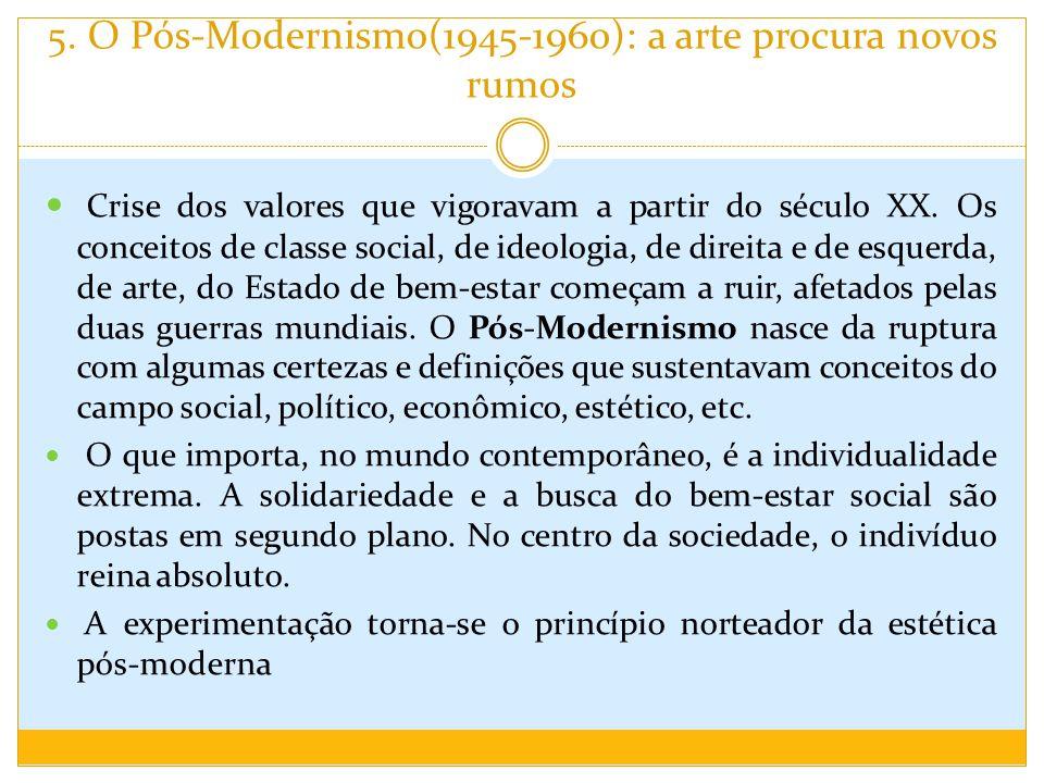 5. O Pós-Modernismo(1945-1960): a arte procura novos rumos Crise dos valores que vigoravam a partir do século XX. Os conceitos de classe social, de id