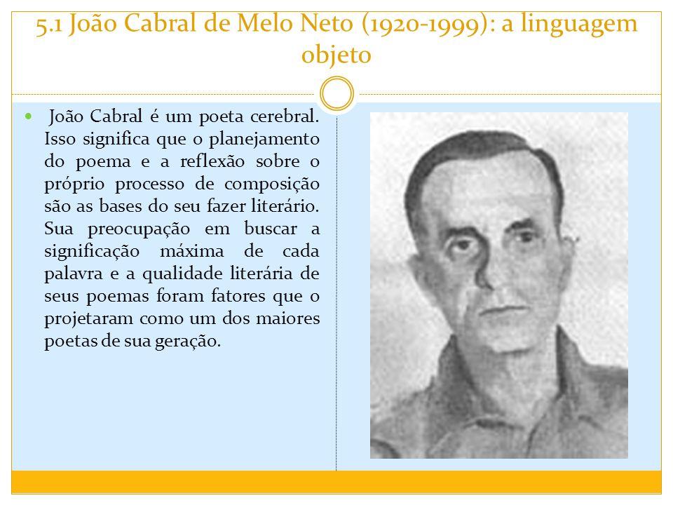 5.1 João Cabral de Melo Neto (1920-1999): a linguagem objeto A reflexão sobre o fazer poético é o principal tema do autor.