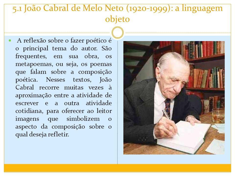 5.1 João Cabral de Melo Neto (1920-1999): a linguagem objeto A reflexão sobre o fazer poético é o principal tema do autor. São frequentes, em sua obra