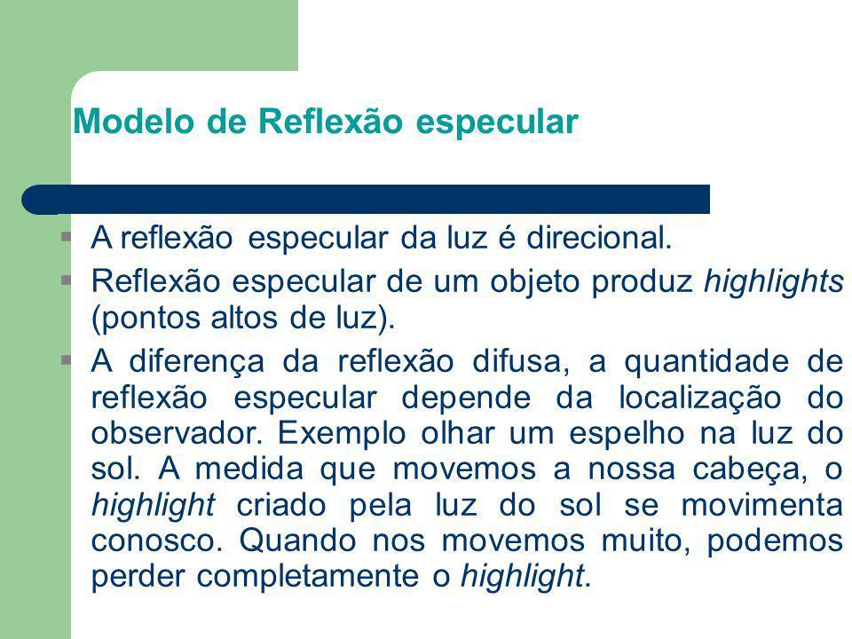 Modelo de Reflexão especular  A reflexão especular da luz é direcional.  Reflexão especular de um objeto produz highlights (pontos altos de luz). 