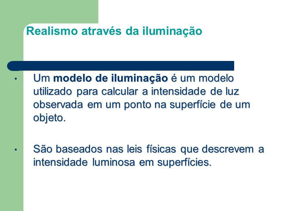 Realismo através da iluminação Um modelo de iluminação é um modelo utilizado para calcular a intensidade de luz observada em um ponto na superfície de