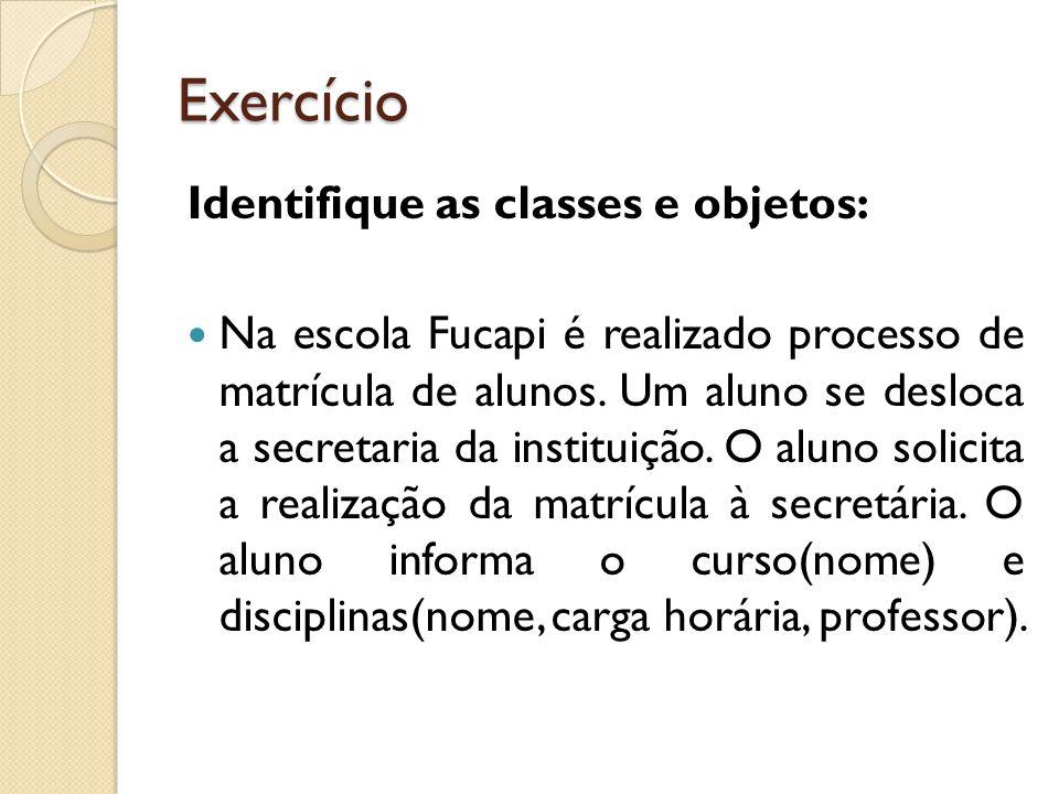 Exercício Identifique as classes e objetos: Na escola Fucapi é realizado processo de matrícula de alunos. Um aluno se desloca a secretaria da institui