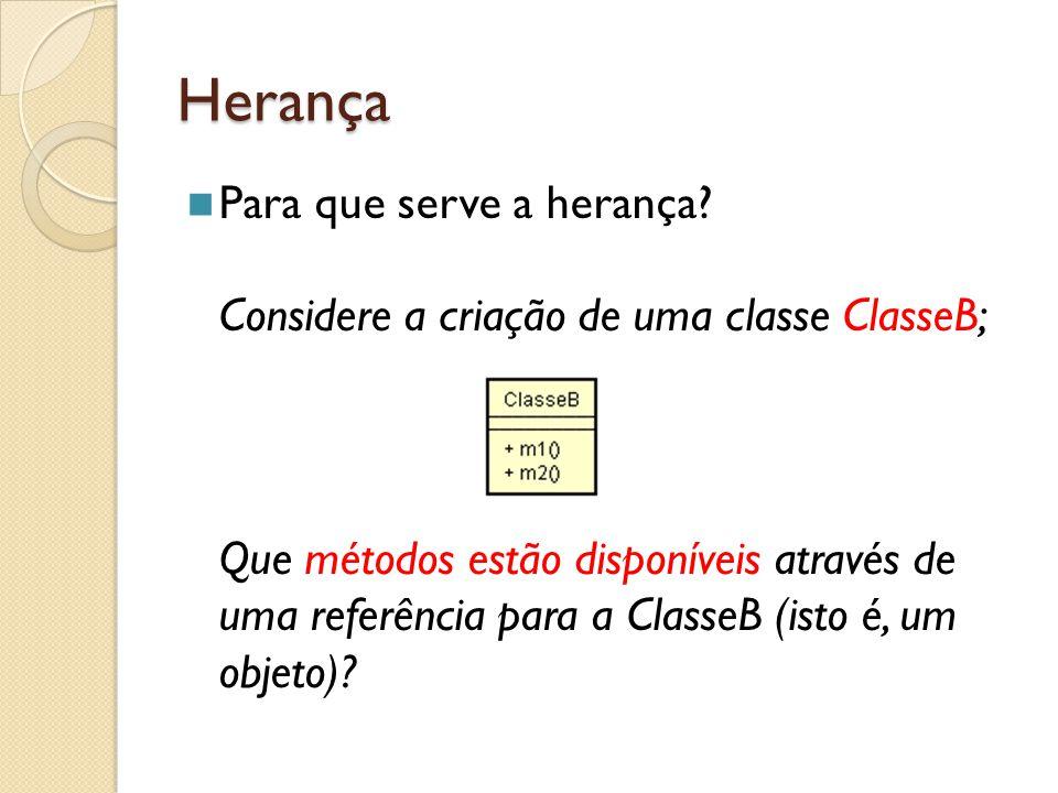 Herança Para que serve a herança? Considere a criação de uma classe ClasseB; Que métodos estão disponíveis através de uma referência para a ClasseB (i