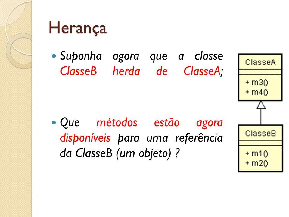 Herança Suponha agora que a classe ClasseB herda de ClasseA; Que métodos estão agora disponíveis para uma referência da ClasseB (um objeto) ?