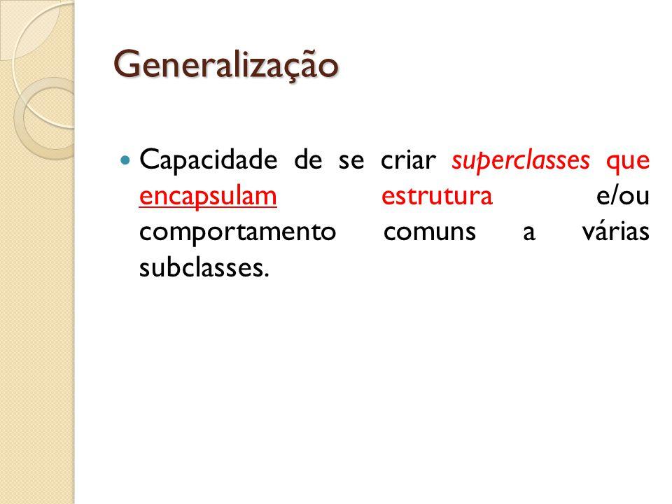 Generalização Capacidade de se criar superclasses que encapsulam estrutura e/ou comportamento comuns a várias subclasses.