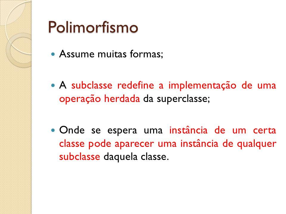Polimorfismo Assume muitas formas; A subclasse redefine a implementação de uma operação herdada da superclasse; Onde se espera uma instância de um cer