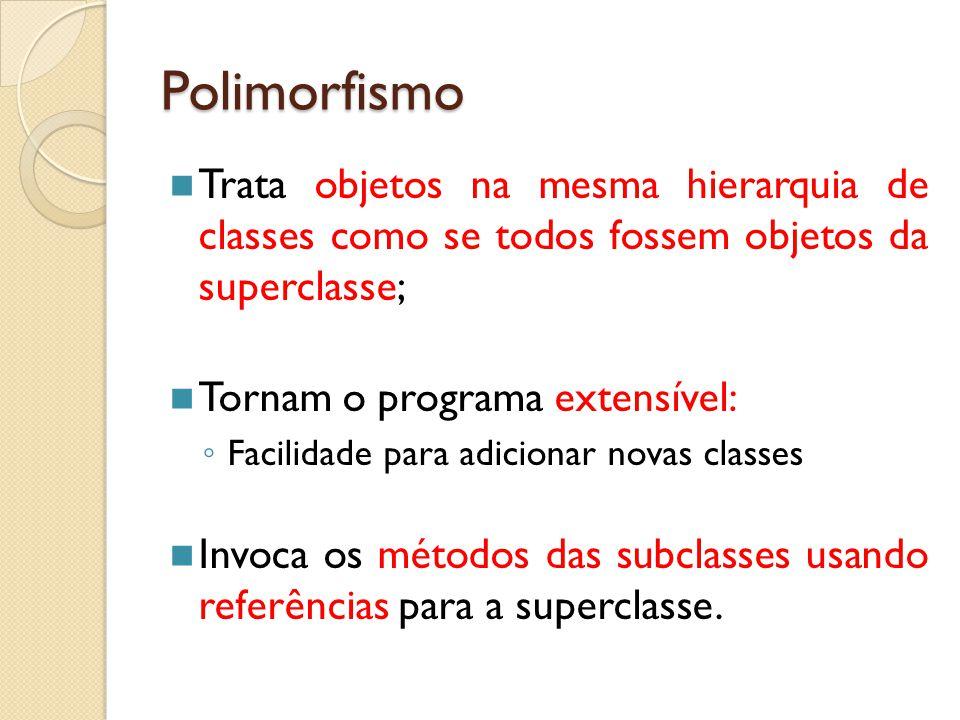 Polimorfismo Trata objetos na mesma hierarquia de classes como se todos fossem objetos da superclasse; Tornam o programa extensível: ◦ Facilidade para