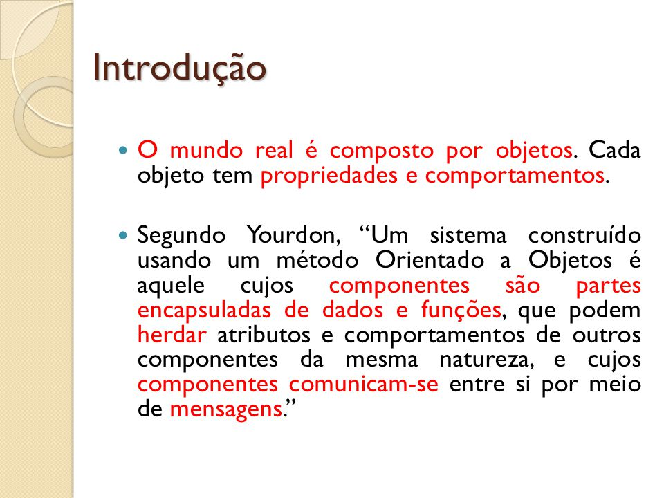 """Introdução O mundo real é composto por objetos. Cada objeto tem propriedades e comportamentos. Segundo Yourdon, """"Um sistema construído usando um métod"""