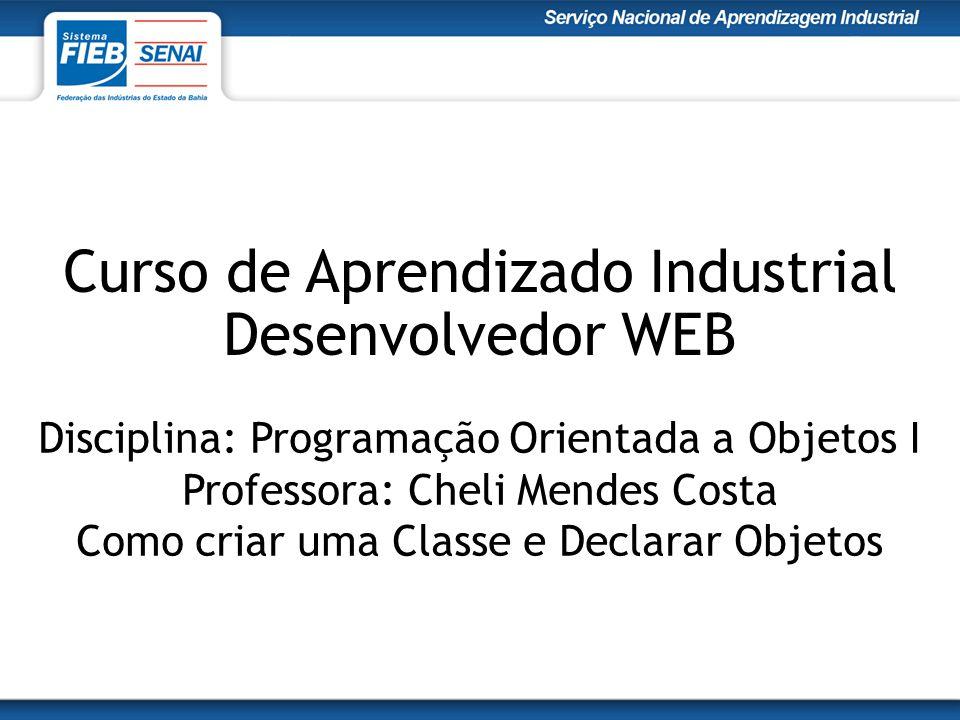 Curso de Aprendizado Industrial Desenvolvedor WEB Disciplina: Programação Orientada a Objetos I Professora: Cheli Mendes Costa Como criar uma Classe e Declarar Objetos