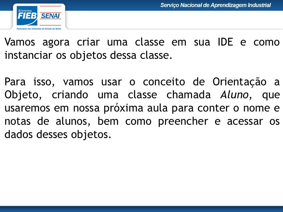 Vamos agora criar uma classe em sua IDE e como instanciar os objetos dessa classe. Para isso, vamos usar o conceito de Orientação a Objeto, criando um