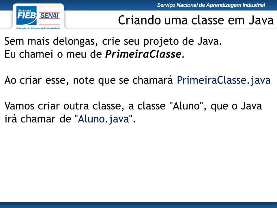 Sem mais delongas, crie seu projeto de Java. Eu chamei o meu de PrimeiraClasse. Ao criar esse, note que se chamará PrimeiraClasse.java Vamos criar out