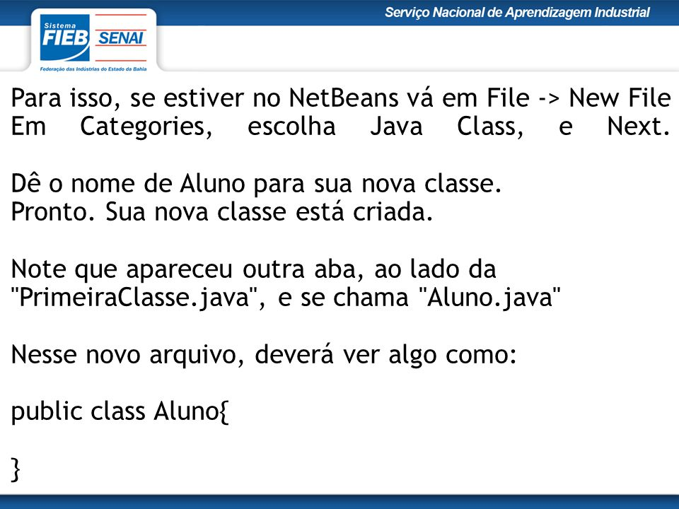 Para isso, se estiver no NetBeans vá em File -> New File Em Categories, escolha Java Class, e Next. Dê o nome de Aluno para sua nova classe. Pronto. S