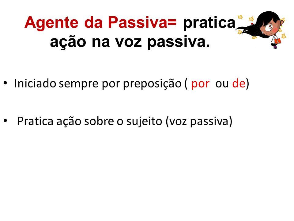 Agente da Passiva= pratica ação na voz passiva. Iniciado sempre por preposição ( por ou de) Pratica ação sobre o sujeito (voz passiva)