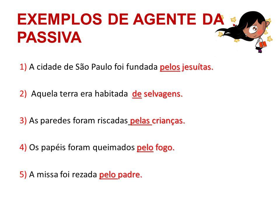 EXEMPLOS DE AGENTE DA PASSIVA pelos jesuítas. 1) A cidade de São Paulo foi fundada pelos jesuítas. de selvagens. 2) Aquela terra era habitada de selva
