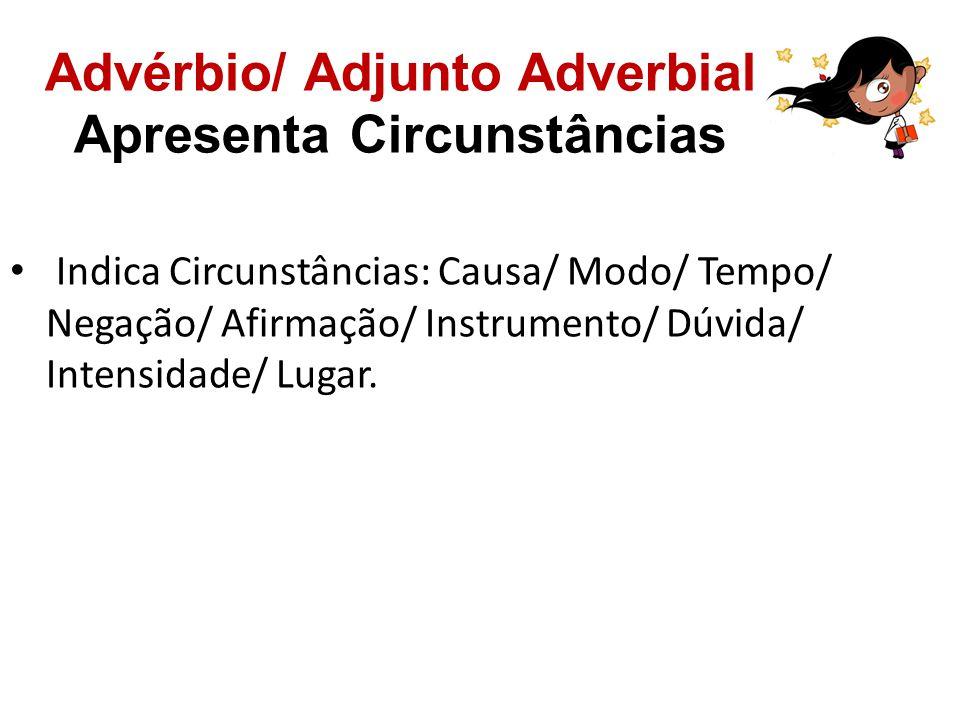 Advérbio/ Adjunto Adverbial Apresenta Circunstâncias Indica Circunstâncias: Causa/ Modo/ Tempo/ Negação/ Afirmação/ Instrumento/ Dúvida/ Intensidade/