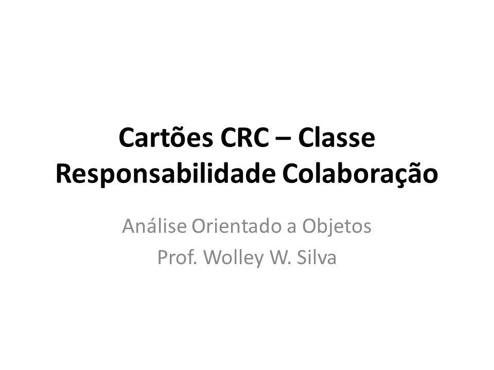 Cartões CRC – Classe Responsabilidade Colaboração Análise Orientado a Objetos Prof. Wolley W. Silva
