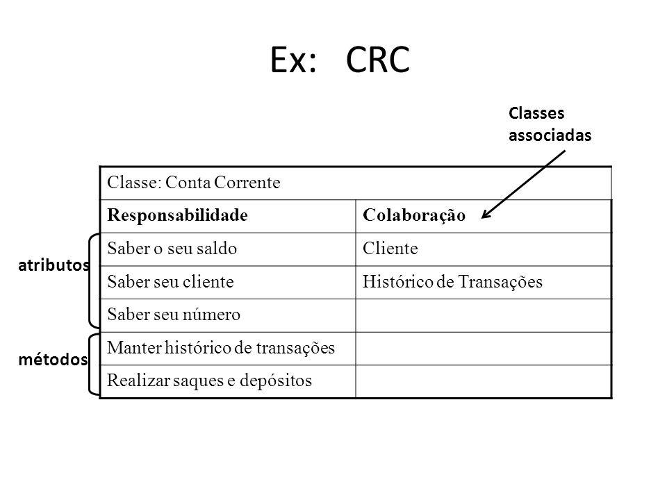 Ex: CRC Classe: Conta Corrente ResponsabilidadeColaboração Saber o seu saldoCliente Saber seu clienteHistórico de Transações Saber seu número Manter h