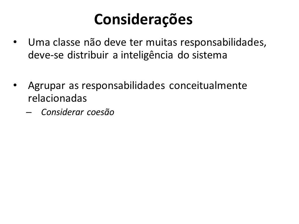 Considerações Uma classe não deve ter muitas responsabilidades, deve-se distribuir a inteligência do sistema Agrupar as responsabilidades conceitualme
