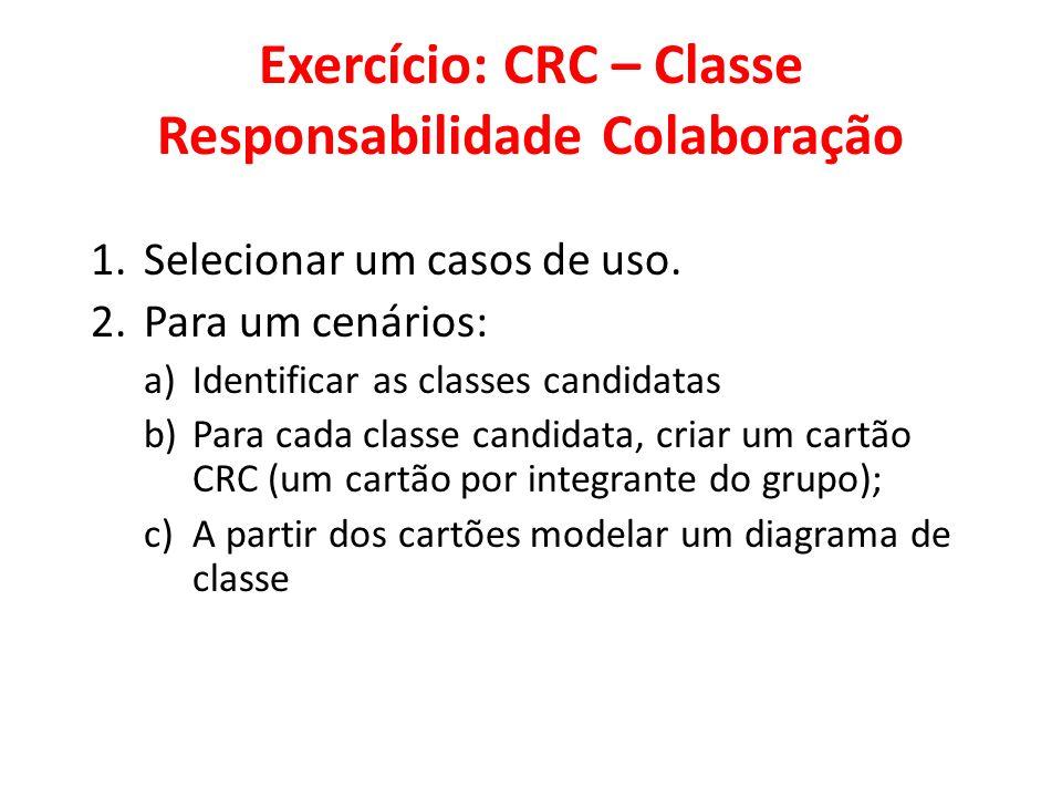 Exercício: CRC – Classe Responsabilidade Colaboração 1.Selecionar um casos de uso. 2.Para um cenários: a)Identificar as classes candidatas b)Para cada