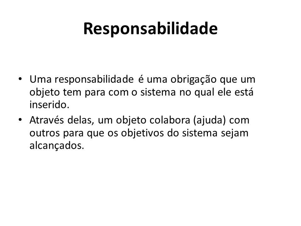 Responsabilidade Uma responsabilidade é uma obrigação que um objeto tem para com o sistema no qual ele está inserido. Através delas, um objeto colabor
