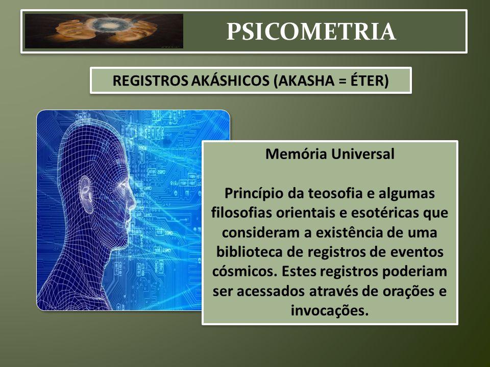 PSICOMETRIA REGISTROS AKÁSHICOS (AKASHA = ÉTER) Memória Universal Princípio da teosofia e algumas filosofias orientais e esotéricas que consideram a e
