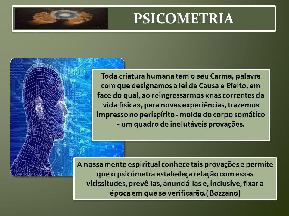 PSICOMETRIA Toda criatura humana tem o seu Carma, palavra com que designamos a lei de Causa e Efeito, em face do qual, ao reingressarmos «nas corrente